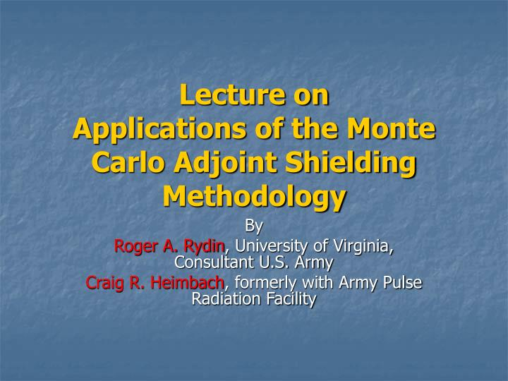 Lecture on applications of the monte carlo adjoint shielding methodology