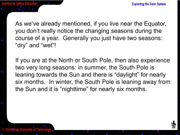 "As we've already mentioned, if you live near the Equator, you don't really notice the changing seasons during the course of a year.  Generally you just have two seasons:  ""dry"" and ""wet""!"