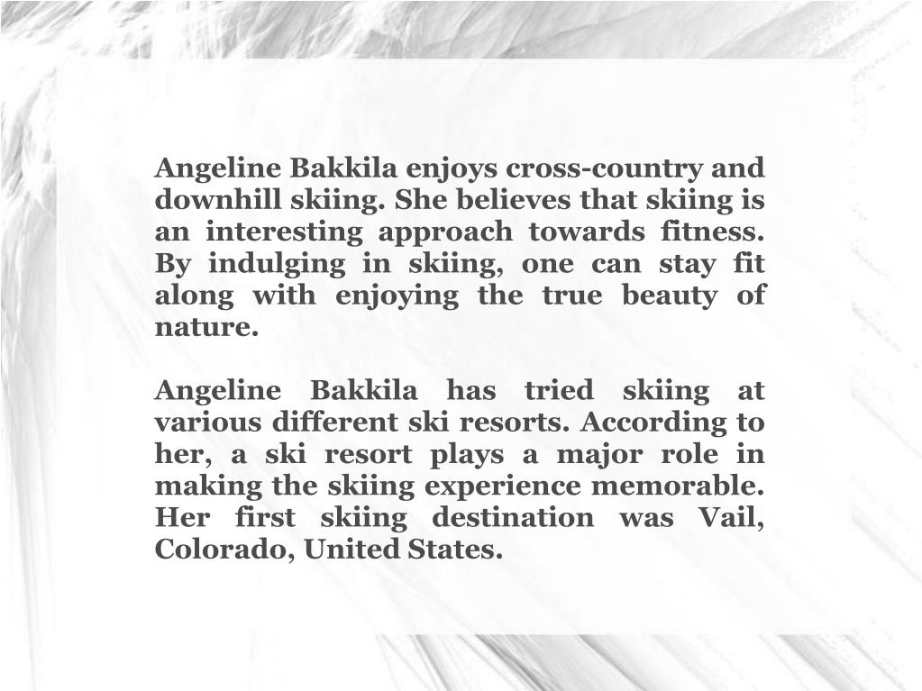 Angeline Bakkila enjoys cross-country and downhill skiing. She believes that skiing is an interesting approach towards fitness. By indulging in skiing, one can stay fit along with enjoying the true beauty of nature.