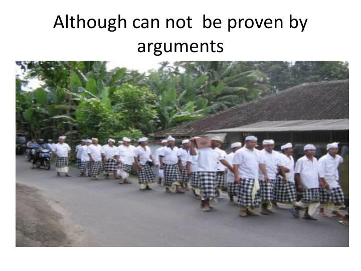 Although can not  be proven by arguments