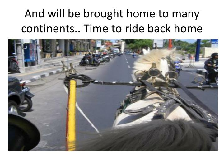 And will be brought home to many continents.. Time to ride back home