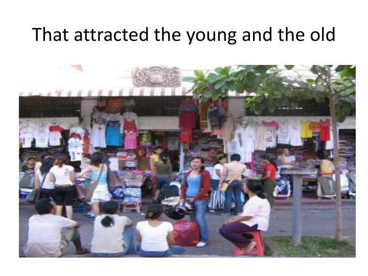 That attracted the young and the old