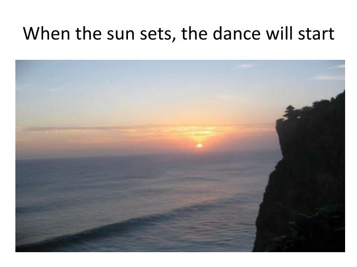 When the sun sets, the dance will start