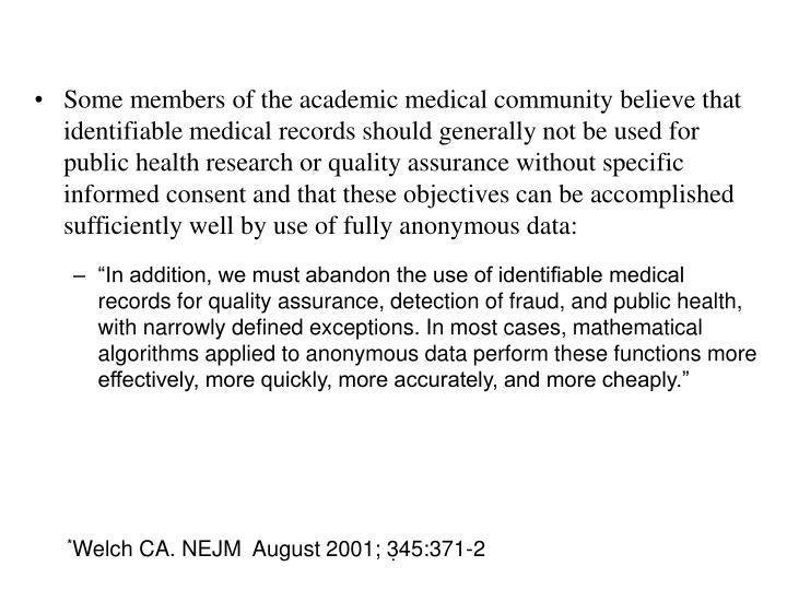 Some members of the academic medical community believe that identifiable medical records should generally not be used for public health research or quality assurance without specific informed consent and that these objectives can be accomplished sufficiently well by use of fully anonymous data: