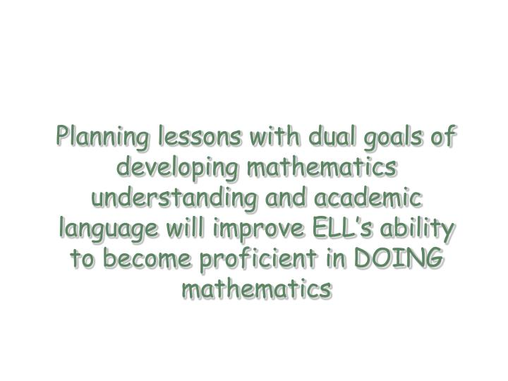 Planning lessons with dual goals of developing mathematics understanding and academic language will improve ELL's ability to become proficient in DOING mathematics