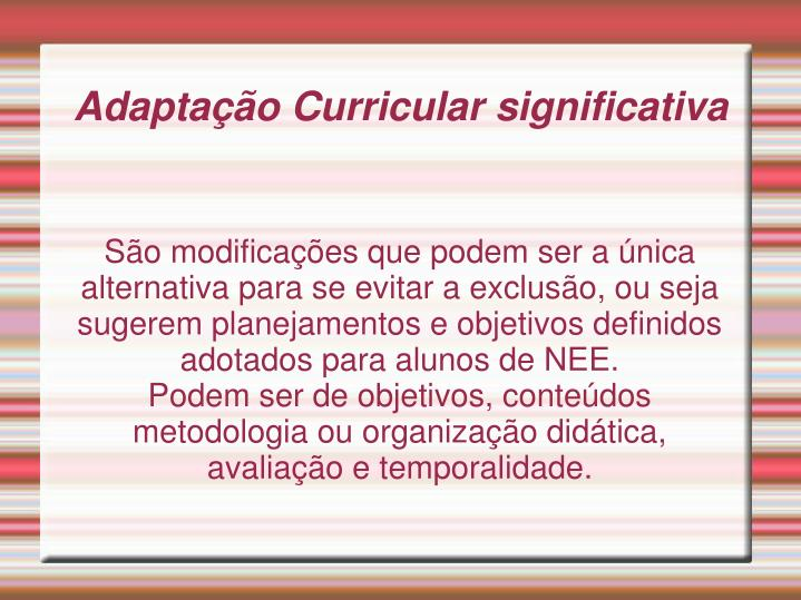 São modificações que podem ser a única alternativa para se evitar a exclusão, ou seja sugerem planejamentos e objetivos definidos adotados para alunos de NEE.