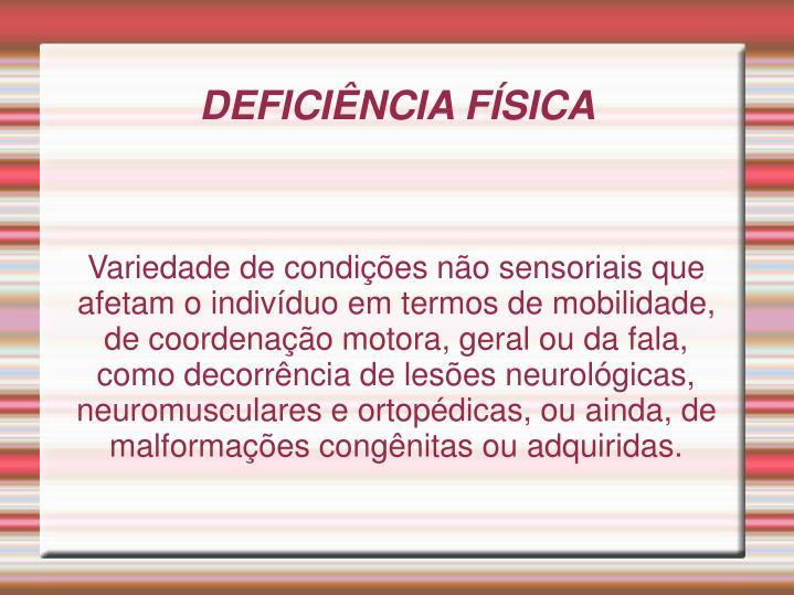 Variedade de condições não sensoriais que afetam o indivíduo em termos de mobilidade, de coordenação motora, geral ou da fala, como decorrência de lesões neurológicas, neuromusculares e ortopédicas, ou ainda, de malformações congênitas ou adquiridas.