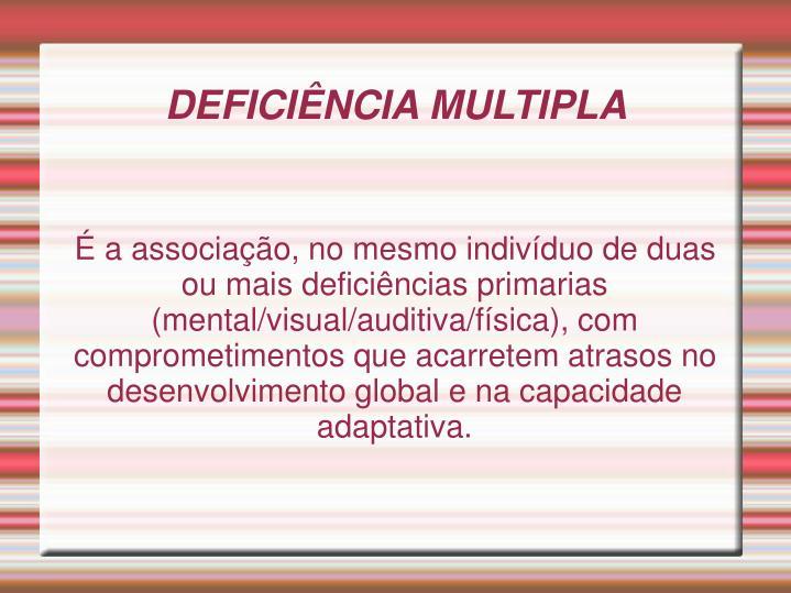É a associação, no mesmo indivíduo de duas ou mais deficiências primarias (mental/visual/auditiva/física), com comprometimentos que acarretem atrasos no desenvolvimento global e na capacidade  adaptativa.