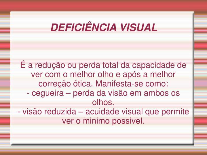 É a redução ou perda total da capacidade de ver com o melhor olho e após a melhor correção ótica. Manifesta-se como: