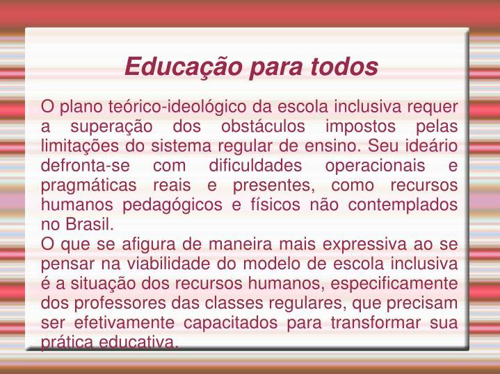 O plano teórico-ideológico da escola inclusiva requer a superação dos obstáculos impostos pelas limitações do sistema regular de ensino. Seu ideário defronta-se com dificuldades operacionais e pragmáticas reais e presentes, como recursos humanos pedagógicos e físicos não contemplados no Brasil.