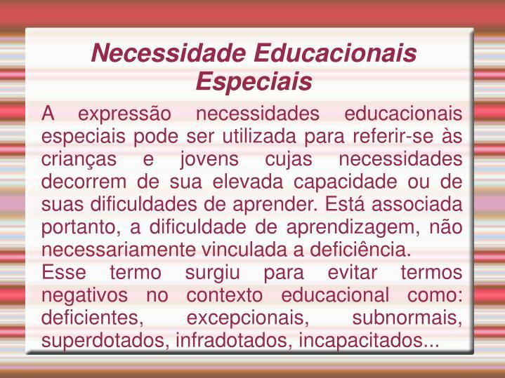 A expressão necessidades educacionais especiais pode ser utilizada para referir-se às crianças e jovens cujas necessidades decorrem de sua elevada capacidade ou de suas dificuldades de aprender. Está associada portanto, a dificuldade de aprendizagem, não necessariamente vinculada a deficiência.