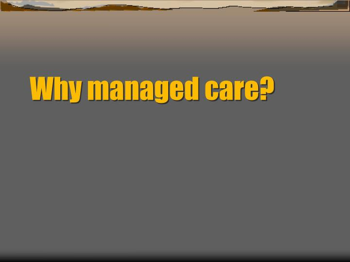 Why managed care?