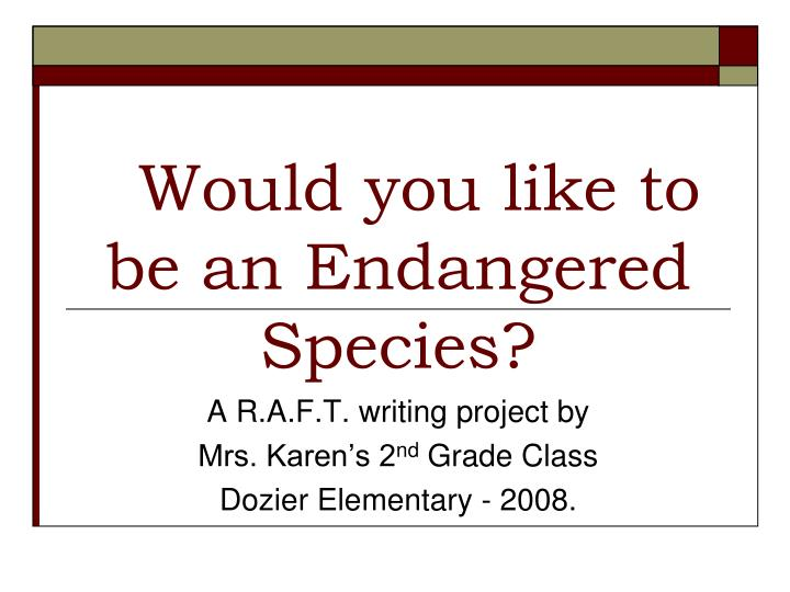 would you like to be an endangered species n.