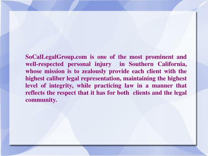 SoCalLegalGroup.com is one of the most prominent and well-respected personal injury  in Southern California,  whose mission is to zealously provide each client with the highest caliber legal representation, maintaining the highest level of integrity, while practicing law in a manner that reflects the respect that it has for both  clients and the legal community.