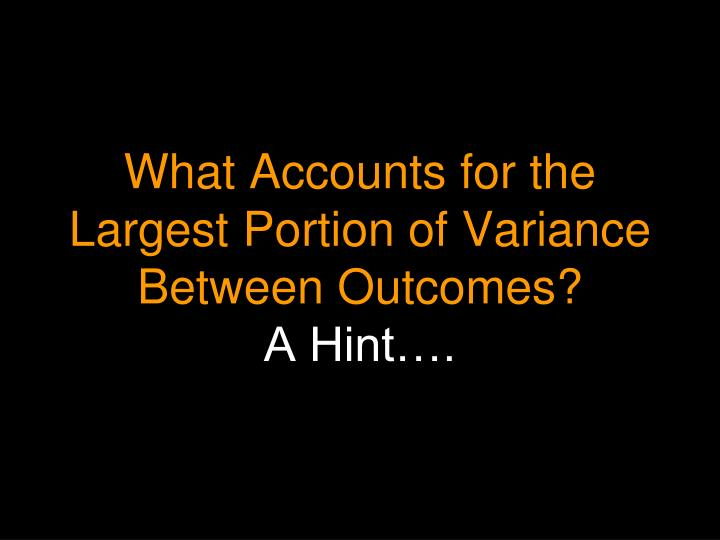 What Accounts for the Largest Portion of Variance Between Outcomes?