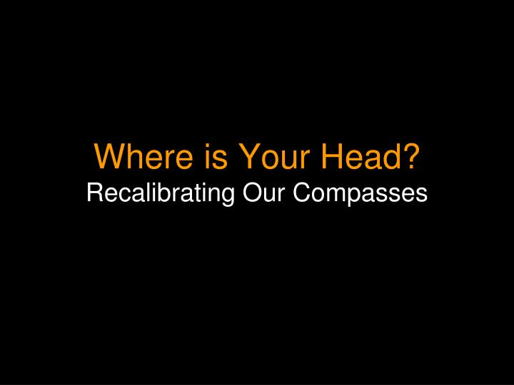 Where is your head recalibrating our compasses