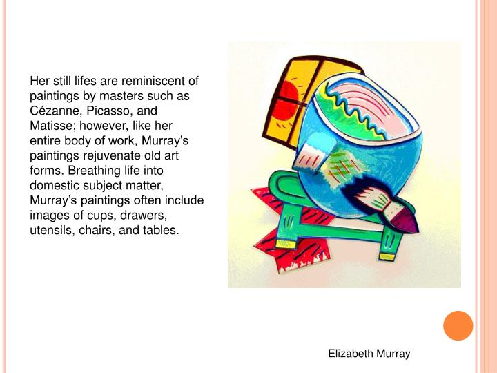 Her still lifes are reminiscent of paintings by masters such as Cézanne, Picasso, and Matisse; however, like her entire body of work, Murray's paintings rejuvenate old art forms. Breathing life into domestic subject matter, Murray's paintings often include images of cups, drawers, utensils, chairs, and tables.