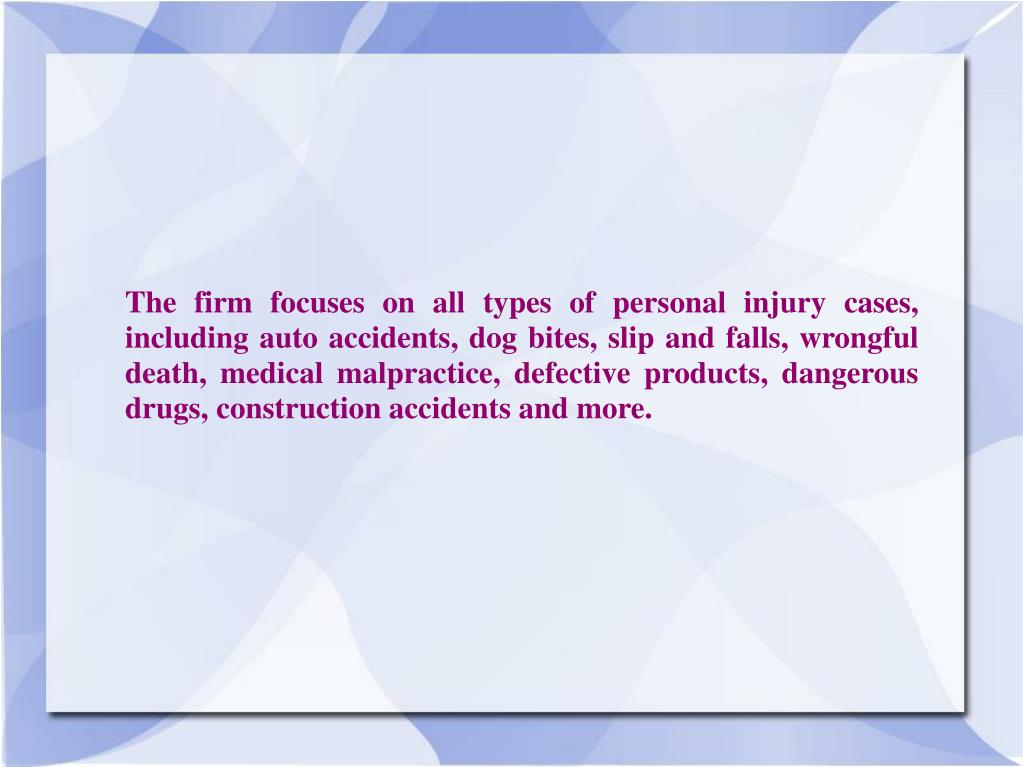 The firm focuses on all types of personal injury cases, including auto accidents, dog bites, slip and falls, wrongful death, medical malpractice, defective products, dangerous drugs, construction accidents and more.