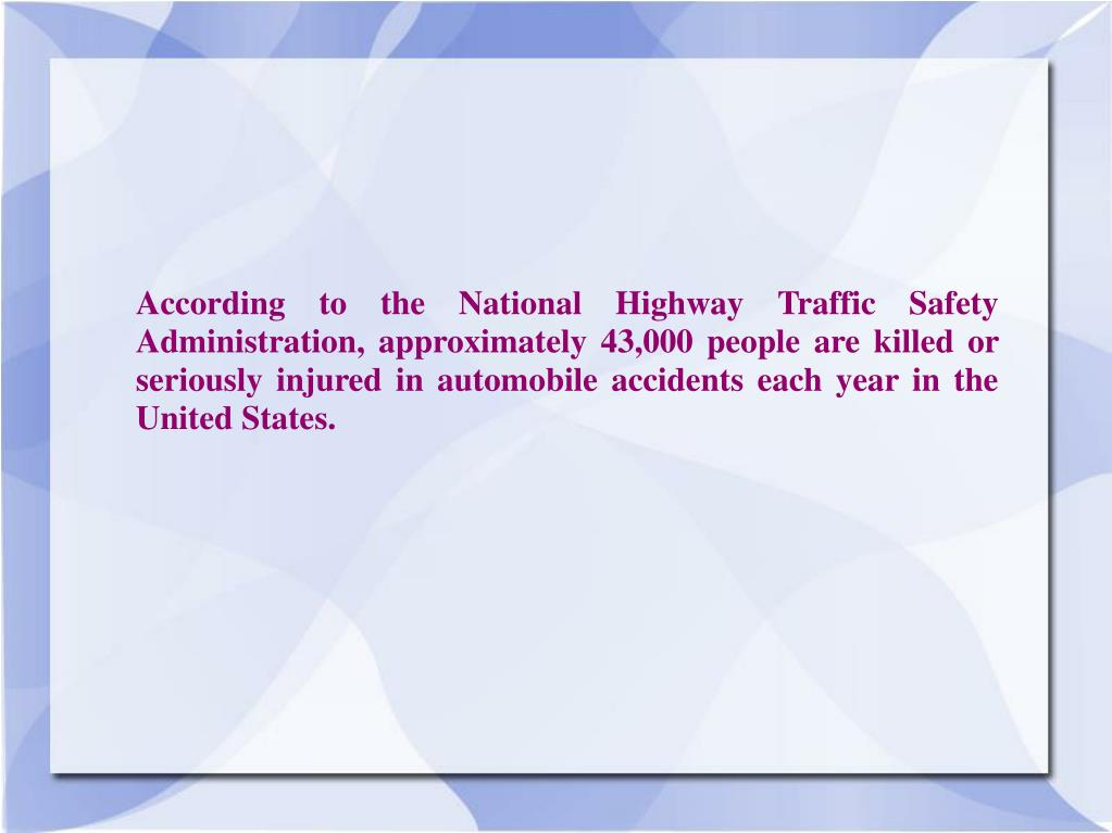 According to the National Highway Traffic Safety Administration, approximately 43,000 people are killed or seriously injured in automobile accidents each year in the United States.
