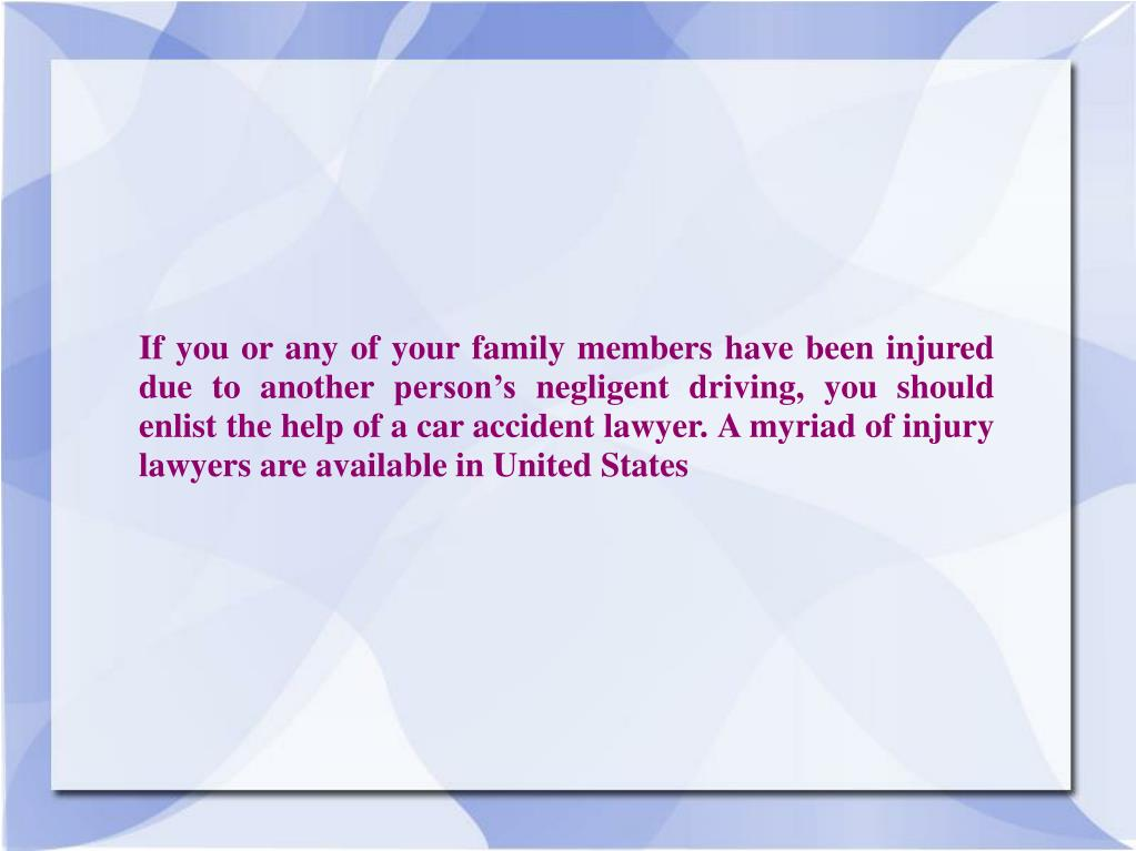 If you or any of your family members have been injured due to another person's negligent driving, you should enlist the help of a car accident lawyer. A myriad of injury lawyers are available in United States