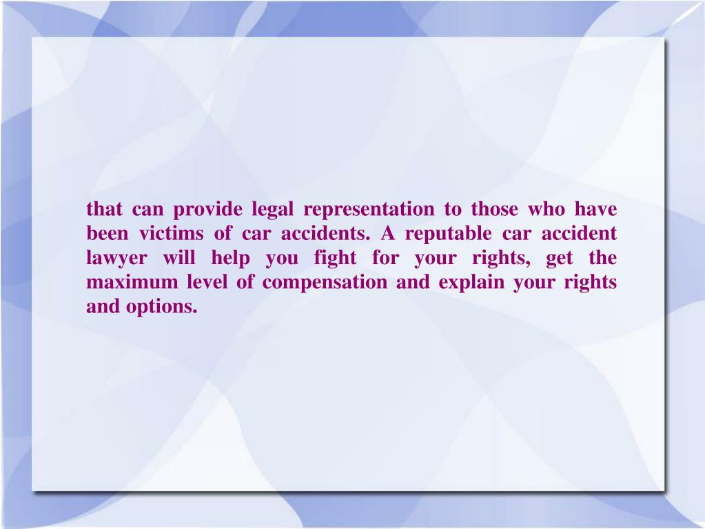 that can provide legal representation to those who have been victims of car accidents. A reputable car accident lawyer will help you fight for your rights, get the maximum level of compensation and explain your rights and options.