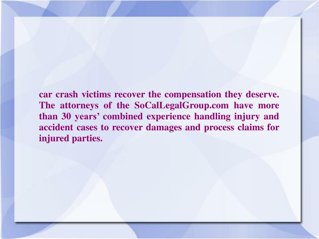 car crash victims recover the compensation they deserve.  The attorneys of the SoCalLegalGroup.com have more than 30 years' combined experience handling injury and accident cases to recover damages and process claims for  injured parties.