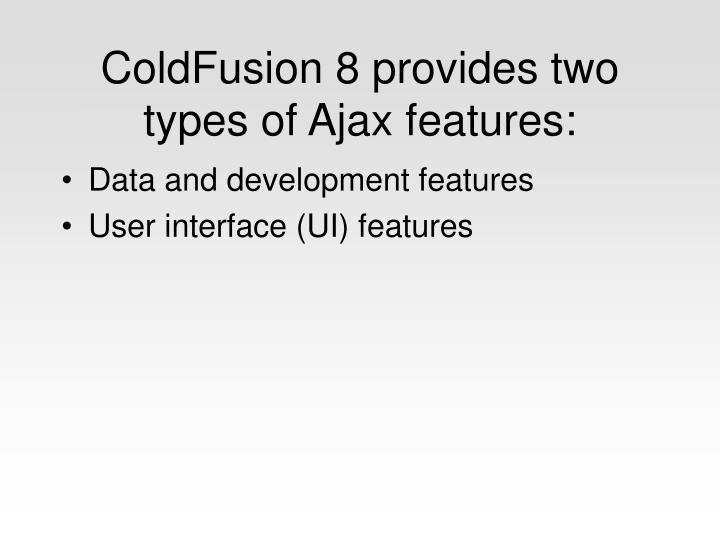 Coldfusion 8 provides two types of ajax features