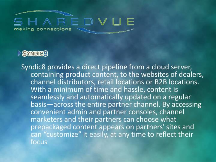 Syndic8 provides a direct pipeline from a cloud server, containing product content, to the websites of dealers, channel distributors, retail locations or