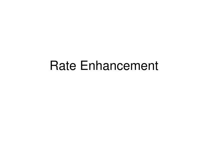 rate enhancement n.