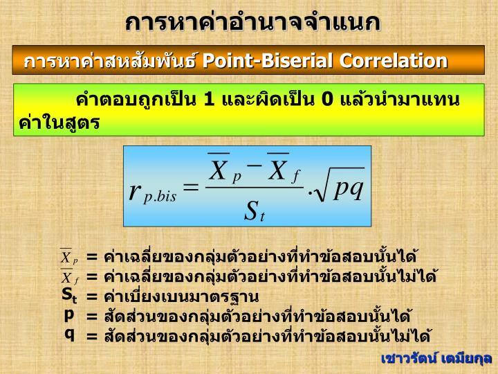 = ค่าเฉลี่ยของกลุ่มตัวอย่างที่ทำข้อสอบนั้นได้            = ค่าเฉลี่ยของกลุ่มตัวอย่างที่ทำข้อสอบนั้นไม่ได้  = ค่าเบี่ยงเบนมาตรฐาน                                      = สัดส่วนของกลุ่มตัวอย่างที่ทำข้อสอบนั้นได้                      = สัดส่วนของกลุ่มตัวอย่างที่ทำข้อสอบนั้นไม่ได้