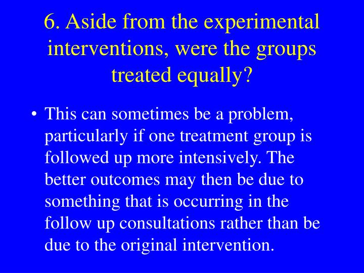 6. Aside from the experimental interventions, were the groups treated equally?