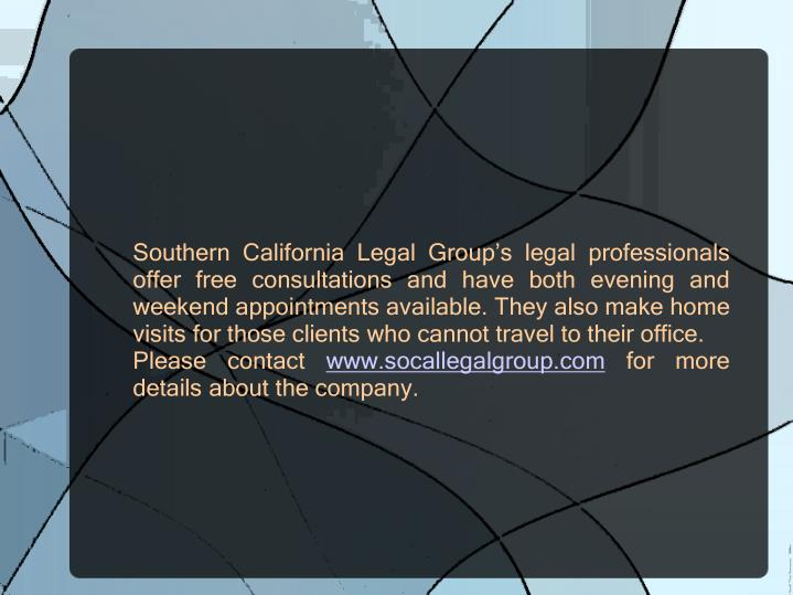 Southern California Legal Group's legal professionals offer free consultations and have both evening and weekend appointments available. They also make home visits for those clients who cannot travel to their office.