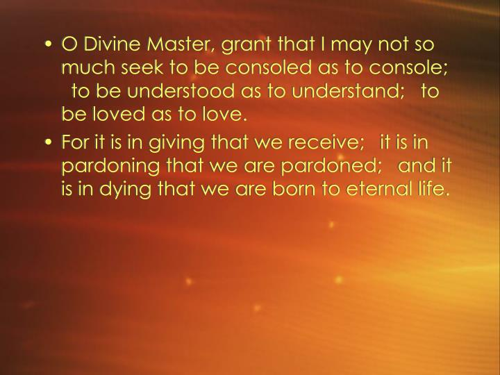 O Divine Master, grant that I may not so much seek to be consoled as to console; to be understood as to understand; to be loved as to love.