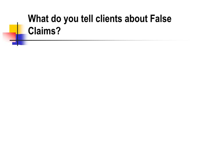 What do you tell clients about False Claims?