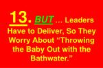 13 but leaders have to deliver so they worry about throwing the baby out with the bathwater