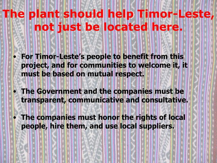 The plant should help Timor-Leste, not just be located here.