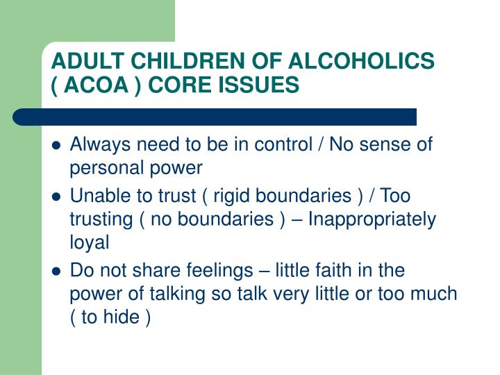 ADULT CHILDREN OF ALCOHOLICS    ( ACOA ) CORE ISSUES