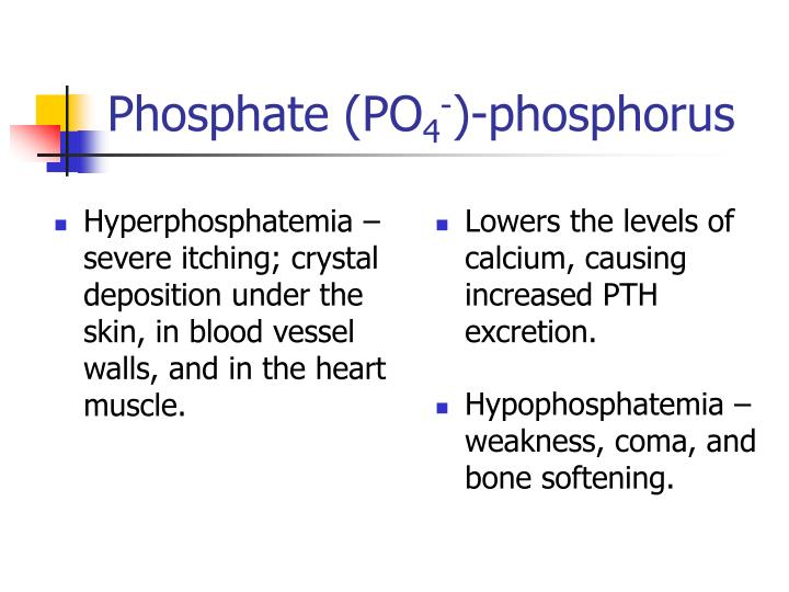 Hyperphosphatemia – severe itching; crystal deposition under the skin, in blood vessel walls, and in the heart muscle.