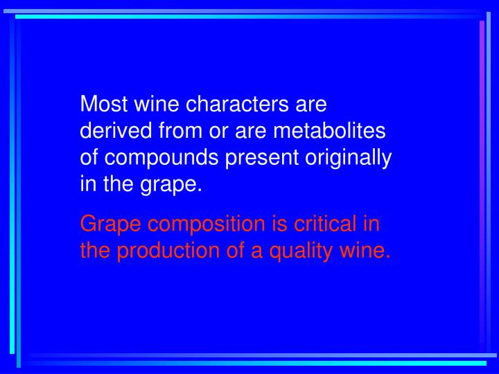 Most wine characters are derived from or are metabolites of compounds present originally in the grape.