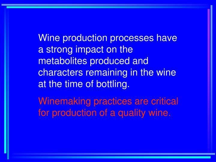 Wine production processes have a strong impact on the metabolites produced and characters remaining in the wine at the time of bottling.