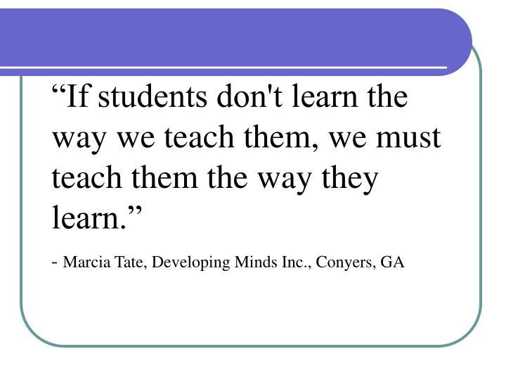 """""""If students don't learn the way we teach them, we must teach them the way they learn."""""""