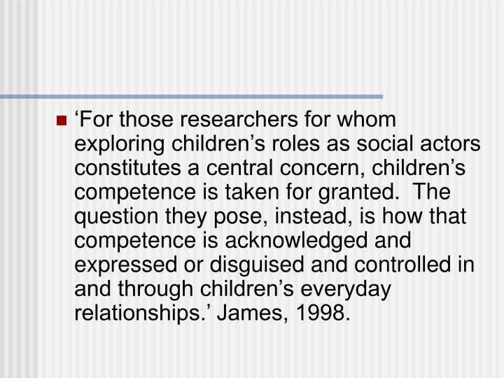'For those researchers for whom exploring children's roles as social actors constitutes a central concern, children's competence is taken for granted.  The question they pose, instead, is how that competence is acknowledged and expressed or disguised and controlled in and through children's everyday relationships.' James, 1998.