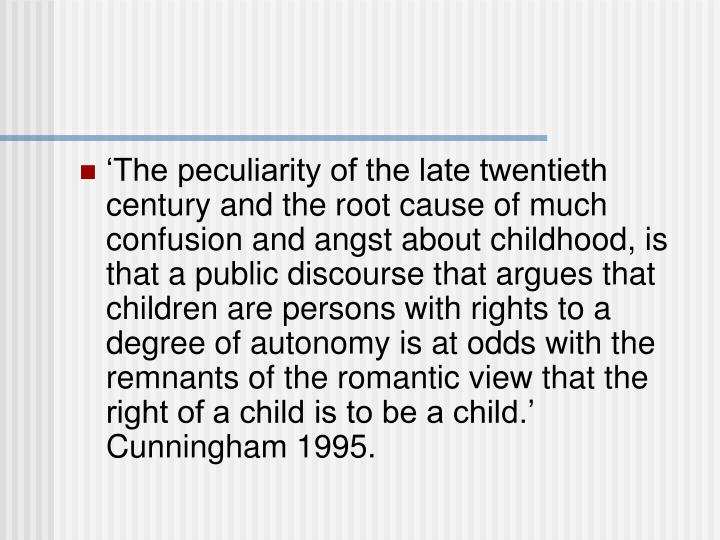 'The peculiarity of the late twentieth century and the root cause of much confusion and angst about childhood, is that a public discourse that argues that children are persons with rights to a degree of autonomy is at odds with the remnants of the romantic view that the right of a child is to be a child.' Cunningham 1995.