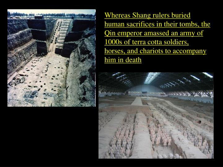 Whereas Shang rulers buried human sacrifices in their tombs, the Qin emperor amassed an army of 1000s of terra cotta soldiers, horses, and chariots to accompany him in death