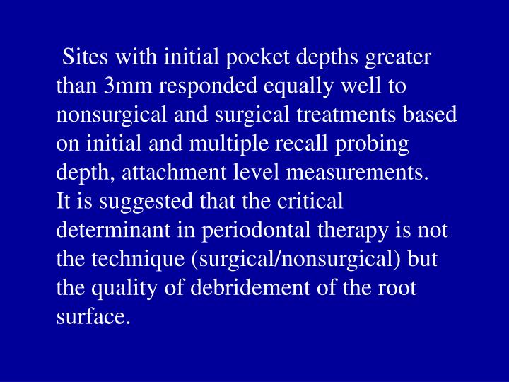 Sites with initial pocket depths greater than 3mm responded equally well to nonsurgical and surgical treatments based on initial and multiple recall probing depth, attachment level measurements.   It is suggested that the critical determinant in periodontal therapy is not the technique (surgical/nonsurgical) but the quality of debridement of the root surface.