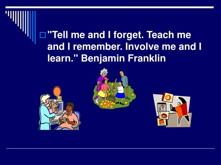 """""""Tell me and I forget. Teach me and I remember. Involve me and I learn."""" Benjamin Franklin"""