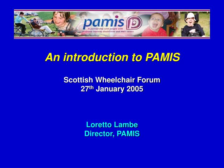 an introduction to pamis scottish wheelchair forum 27 th january 2005 loretto lambe director pamis