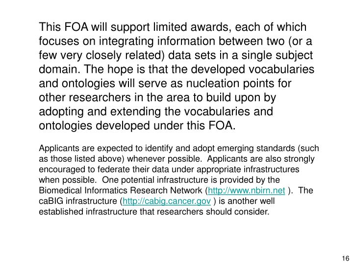 This FOA will support limited awards, each of which focuses on integrating information between two (or a few very closely related) data sets in a single subject domain. The hope is that the developed vocabularies and ontologies will serve as nucleation points for other researchers in the area to build upon by adopting and extending the vocabularies and ontologies developed under this FOA.
