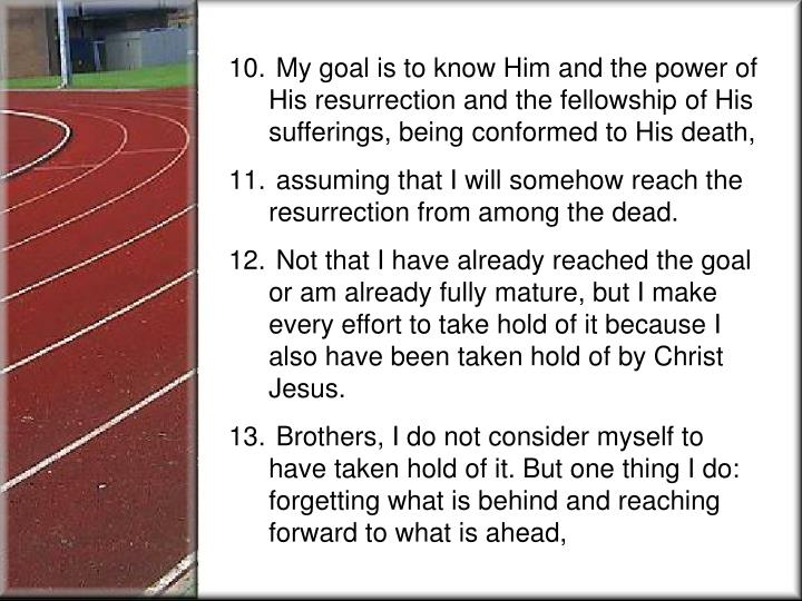 My goal is to know Him and the power of His resurrection and the fellowship of His sufferings, bein...