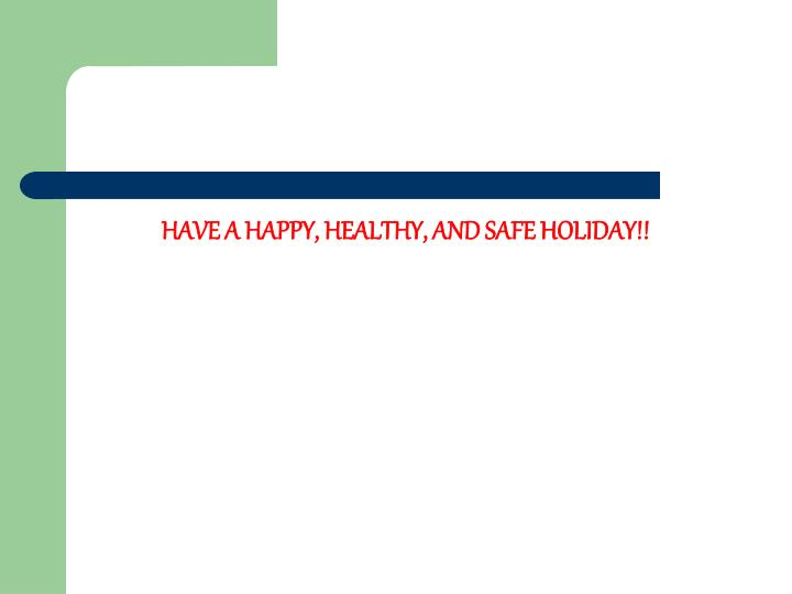 HAVE A HAPPY, HEALTHY, AND SAFE HOLIDAY!!